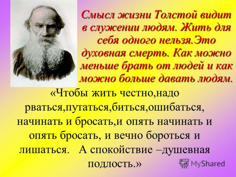 Смысл жизни Толстой видит в служении людям. Жить для себя одного нельзя.Это духовная смерть. Как можно меньше брать от людей и как можно больше давать людям. Смысл жизни Толстой видит в служении людям. Жить для себя одного нельзя.Это духовная смерть.