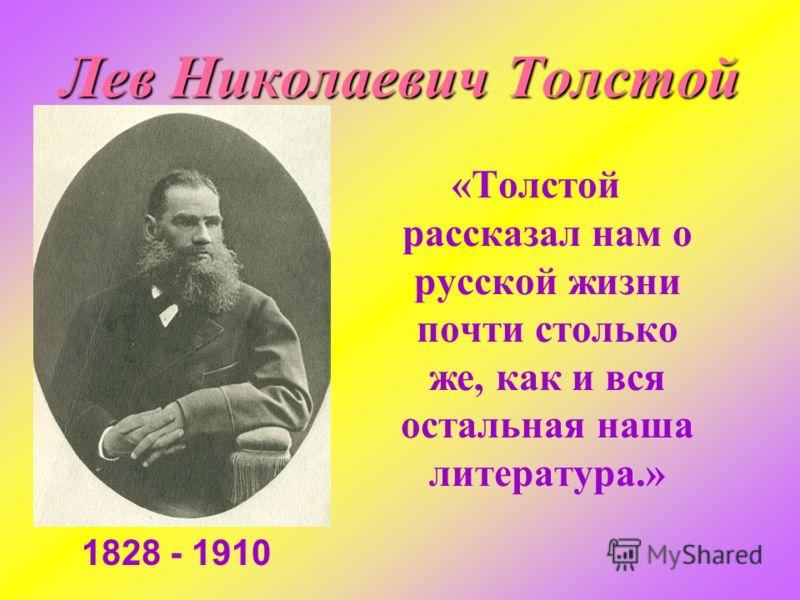 «Толстой рассказал нам о русской жизни почти столько же, как и вся остальная наша литература.» Лев Николаевич Толстой 1828 - 1910