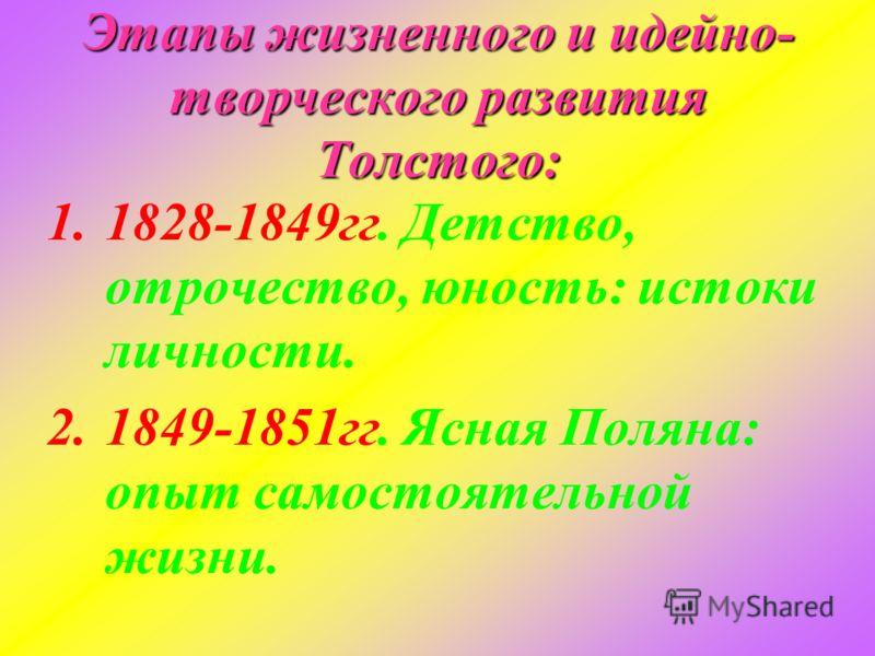 Этапы жизненного и идейно- творческого развития Толстого: 1.1828-1849гг. Детство, отрочество, юность: истоки личности. 2.1849-1851гг. Ясная Поляна: опыт самостоятельной жизни.