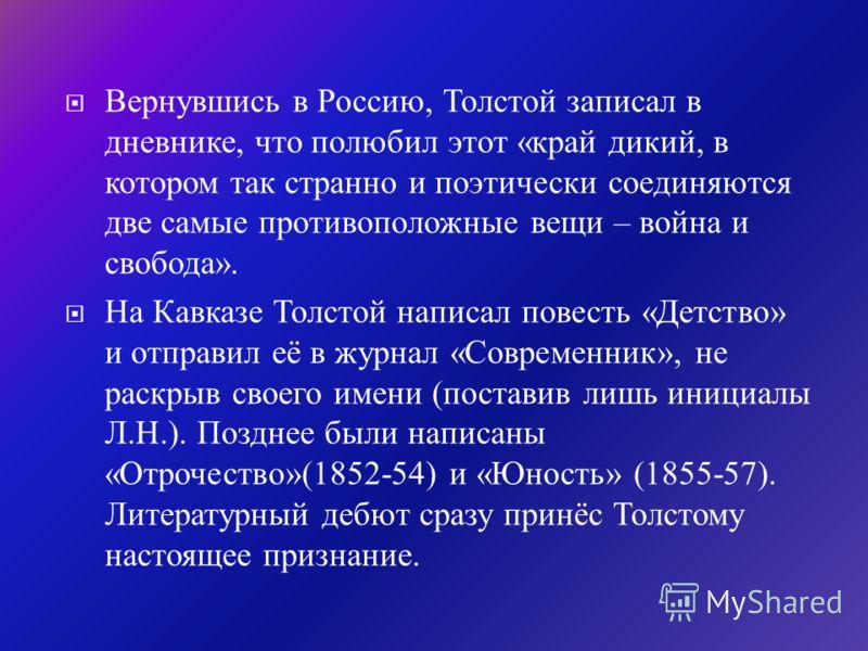 Летом 1851 года приезжает в отпуск с офицерской службы на Кавказе брат Николай. Он берёт Толстого с собой на Кавказ. Братья прибыли в станицу Старогладовскую, где Толстой впервые столкнулся с миром казачества, заворожившим и покорившим его. Здесь Тол