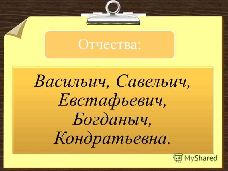 Отчества: Васильич, Савельич, Евстафьевич, Богданыч, Кондратьевна.