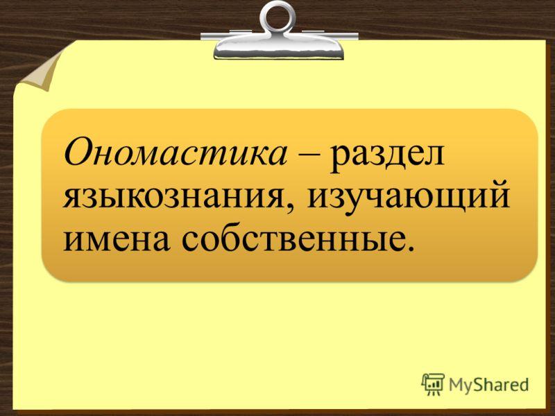 Ономастика – раздел языкознания, изучающий имена собственные.