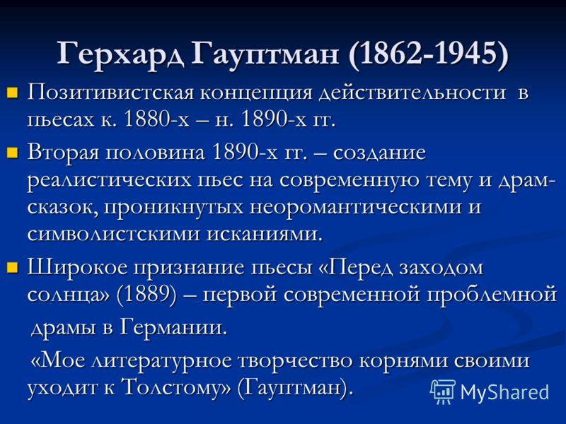 Герхард Гауптман (1862-1945) Позитивистская концепция действительности в пьесах к. 1880-х – н. 1890-х гг. Позитивистская концепция действительности в пьесах к. 1880-х – н. 1890-х гг. Вторая половина 1890-х гг. – создание реалистических пьес на соврем