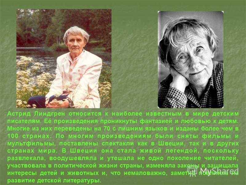 Астрид Линдгрен относится к наиболее известным в мире детским писателям. Её произведения проникнуты фантазией и любовью к детям. Многие из них переведены на 70 с лишним языков и изданы более чем в 100 странах. По многим произведениям были сняты фильм