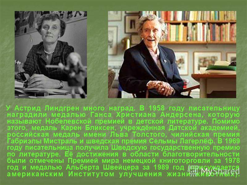 У Астрид Линдгрен много наград. В 1958 году писательницу наградили медалью Ганса Христиана Андерсена, которую называют Нобелевской премией в детской литературе. Помимо этого, медаль Карен Бликсен, учреждённая Датской академией, российская медаль имен