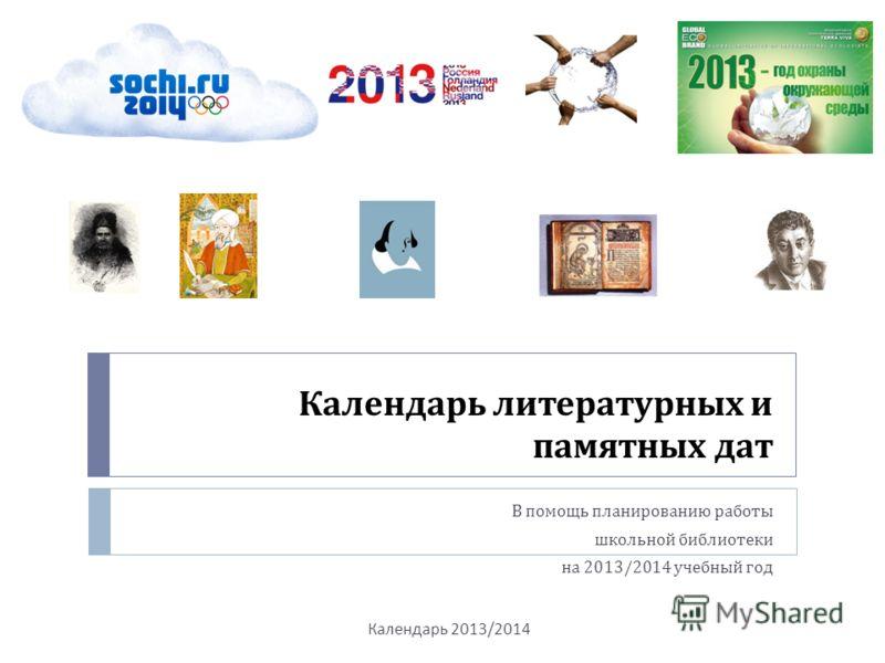 Календарь литературных и памятных дат В помощь планированию работы школьной библиотеки на 2013/2014 учебный год Календарь 2013/2014
