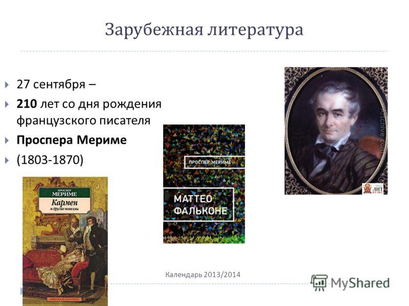 Зарубежная литература Календарь 2013/2014 27 сентября – 210 лет со дня рождения французского писателя Проспера Мериме (1803-1870)