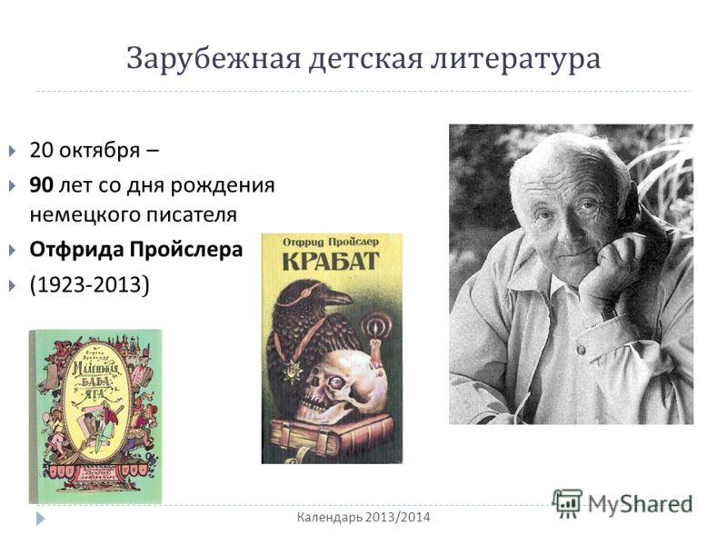 Зарубежная детская литература Календарь 2013/2014 20 октября – 90 лет со дня рождения немецкого писателя Отфрида Пройслера (1923-2013 )