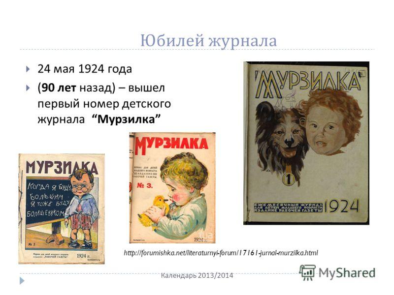 Юбилей журнала 24 мая 1924 года (90 лет назад ) – вышел первый номер детского журнала Мурзилка Календарь 2013/2014 http://forumishka.net/literaturnyi-forum/17161-jurnal-murzilka.html