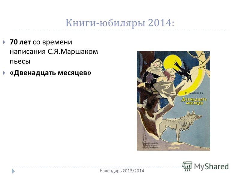 Книги - юбиляры 2014: Календарь 2013/2014 70 лет со времени написания С. Я. Маршаком пьесы « Двенадцать месяцев »