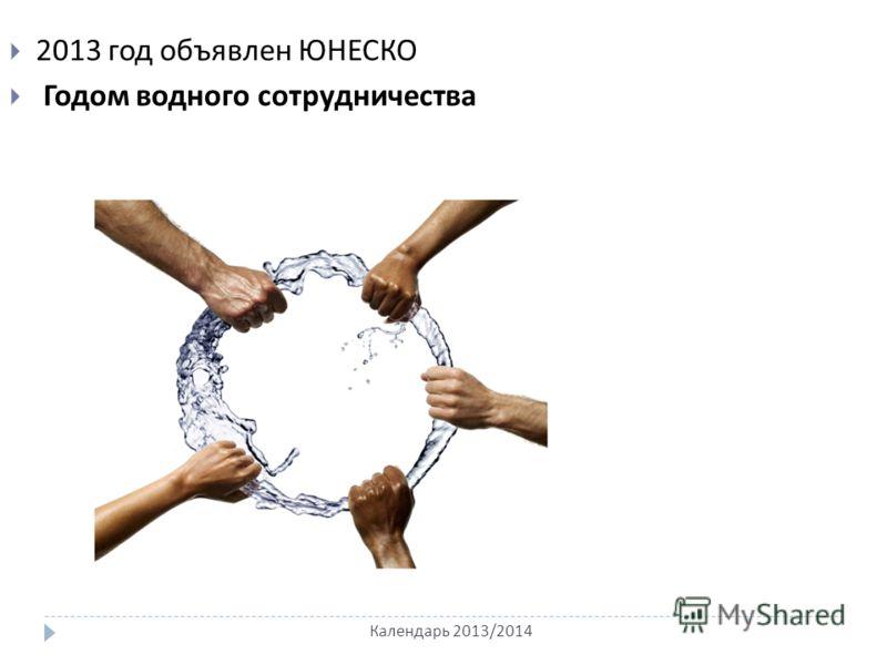 Календарь 2013/2014 2013 год объявлен ЮНЕСКО Годом водного сотрудничества