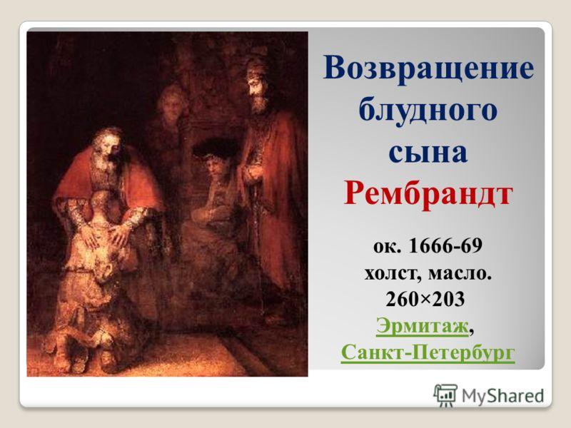 Возвращение блудного сына Рембрандт ок. 1666-69 холст, масло. 260×203 ЭрмитажЭрмитаж, Санкт-Петербург