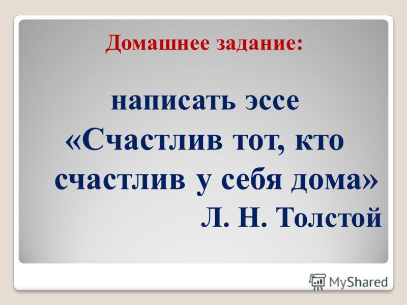 Домашнее задание: написать эссе «Счастлив тот, кто счастлив у себя дома» Л. Н. Толстой