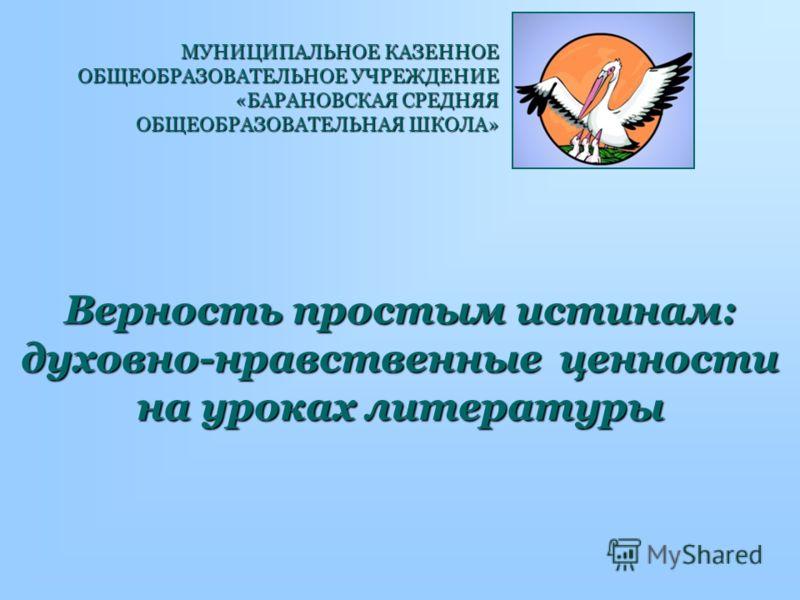 Верность простым истинам: духовно-нравственные ценности на уроках литературы МУНИЦИПАЛЬНОЕ КАЗЕННОЕ ОБЩЕОБРАЗОВАТЕЛЬНОЕ УЧРЕЖДЕНИЕ «БАРАНОВСКАЯ СРЕДНЯЯ ОБЩЕОБРАЗОВАТЕЛЬНАЯ ШКОЛА»