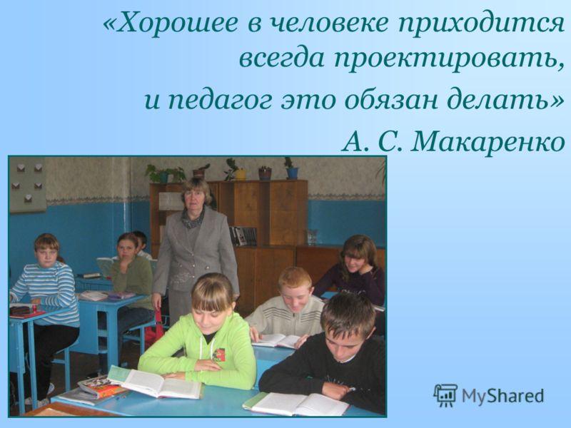 «Хорошее в человеке приходится всегда проектировать, и педагог это обязан делать» А. С. Макаренко