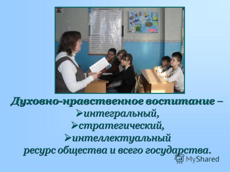 Духовно-нравственное воспитание – интегральный, интегральный, стратегический, стратегический, интеллектуальный интеллектуальный ресурс общества и всего государства.