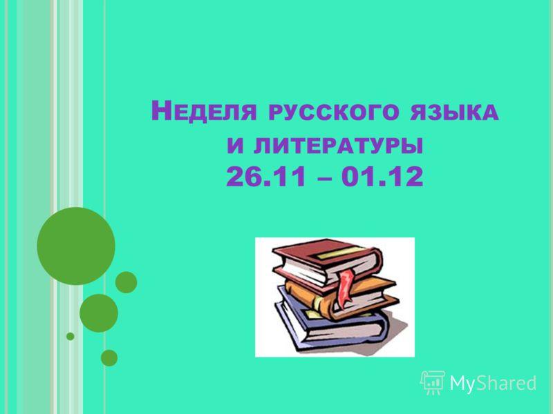 Н ЕДЕЛЯ РУССКОГО ЯЗЫКА И ЛИТЕРАТУРЫ 26.11 – 01.12