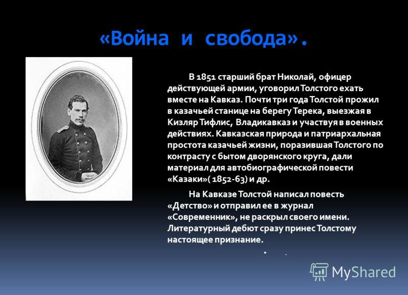 «Война и свобода». В 1851 старший брат Николай, офицер действующей армии, уговорил Толстого ехать вместе на Кавказ. Почти три года Толстой прожил в казачьей станице на берегу Терека, выезжая в Кизляр Тифлис, Владикавказ и участвуя в военных действиях