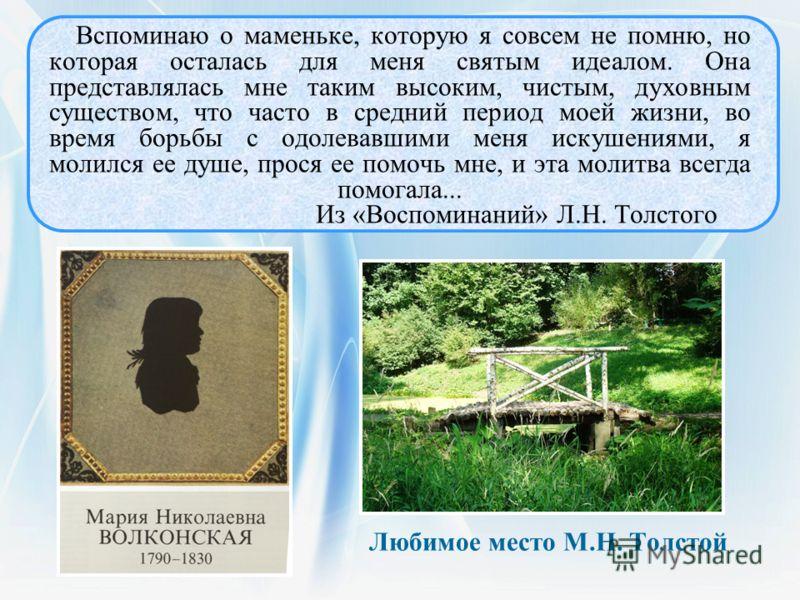 Любимое место М.Н. Толстой Вспоминаю о маменьке, которую я совсем не помню, но которая осталась для меня святым идеалом. Она представлялась мне таким высоким, чистым, духовным существом, что часто в средний период моей жизни, во время борьбы с одолев