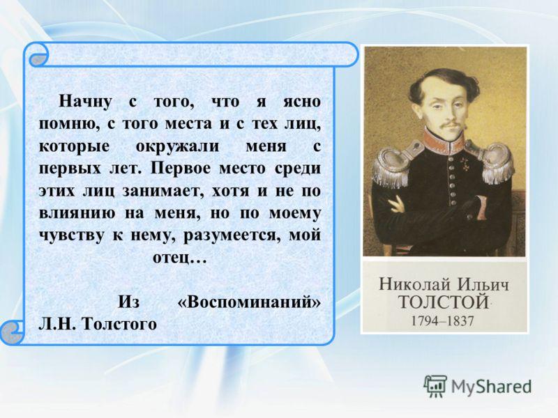 Начну с того, что я ясно помню, с того места и с тех лиц, которые окружали меня с первых лет. Первое место среди этих лиц занимает, хотя и не по влиянию на меня, но по моему чувству к нему, разумеется, мой отец… Из «Воспоминаний» Л.Н. Толстого