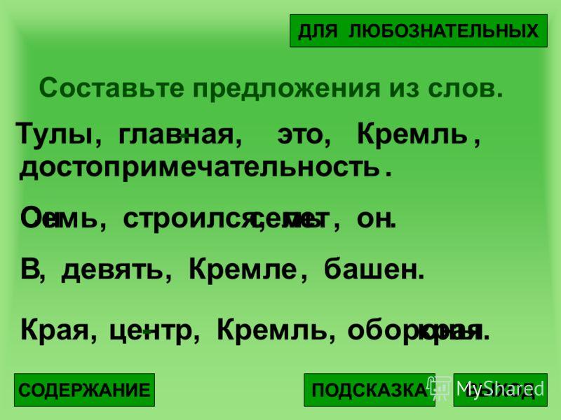 Составьте предложения из слов. ВЫХОДПОДСКАЗКА ДЛЯ ЛЮБОЗНАТЕЛЬНЫХ СОДЕРЖАНИЕ Тулыглавнаяэто достопримечательность Кремль Семьстроилсялетон ВдевятьКремлебашен КраяцентрКремльобороны.,,,,,,,,,,,,,... - Онсемь -края