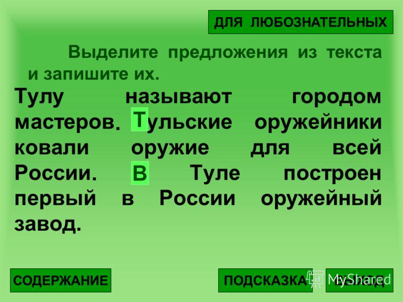 Выделите предложения из текста и запишите их. Тулу называют городом мастеров тульские оружейники ковали оружие для всей России в Туле построен первый в России оружейный завод. ВЫХОДПОДСКАЗКА ДЛЯ ЛЮБОЗНАТЕЛЬНЫХ СОДЕРЖАНИЕ Т.. В