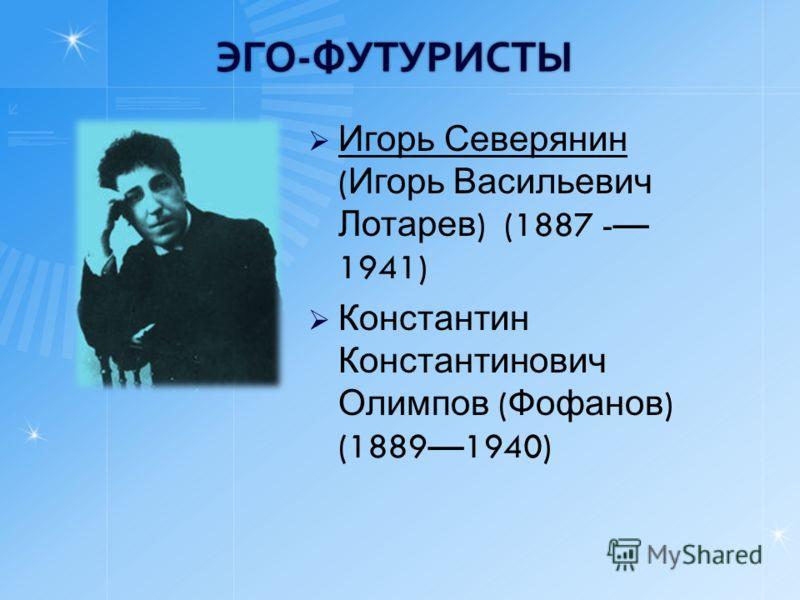 ЭГО-ФУТУРИСТЫ Игорь Северянин ( Игорь Васильевич Лотарев ) (1887 - 1941) Константин Константинович Олимпов ( Фофанов ) (18891940)