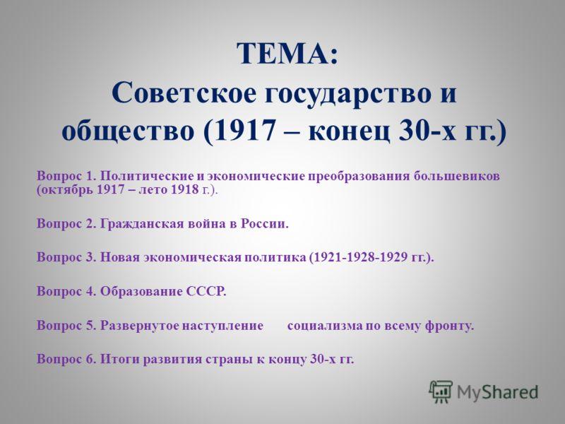 ТЕМА: Советское государство и общество (1917 – конец 30-х гг.) Вопрос 1. Политические и экономические преобразования большевиков (октябрь 1917 – лето 1918 г.). Вопрос 2. Гражданская война в России. Вопрос 3. Новая экономическая политика (1921-1928-19