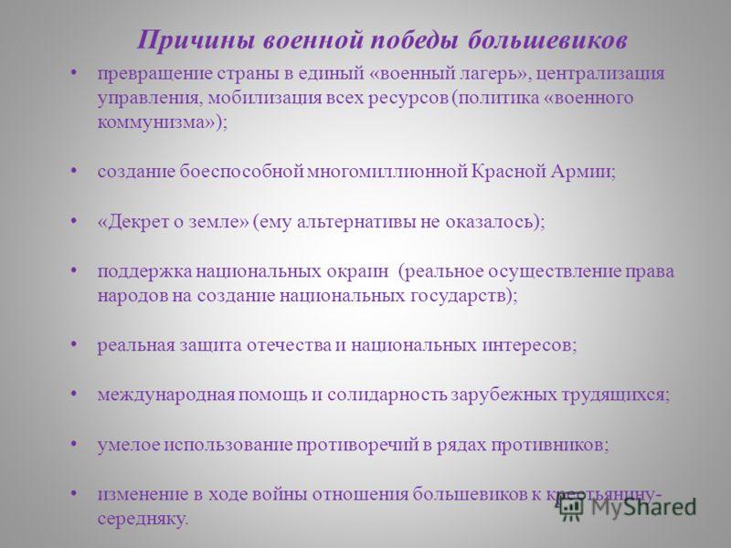 Причины военной победы большевиков превращение страны в единый «военный лагерь», централизация управления, мобилизация всех ресурсов (политика «военного коммунизма»); создание боеспособной многомиллионной Красной Армии; «Декрет о земле» (ему альтерна
