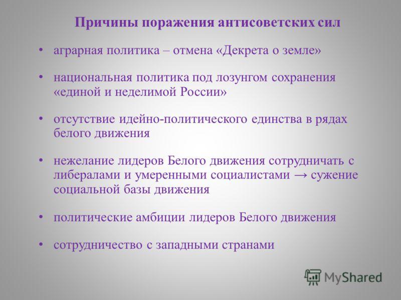 Причины поражения антисоветских сил аграрная политика – отмена «Декрета о земле» национальная политика под лозунгом сохранения «единой и неделимой России» отсутствие идейно-политического единства в рядах белого движения нежелание лидеров Белого движе