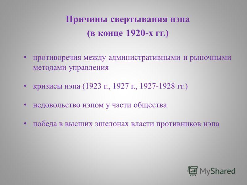 Причины свертывания нэпа (в конце 1920-х гг.) противоречия между административными и рыночными методами управления кризисы нэпа (1923 г., 1927 г., 1927-1928 гг.) недовольство нэпом у части общества победа в высших эшелонах власти противников нэпа
