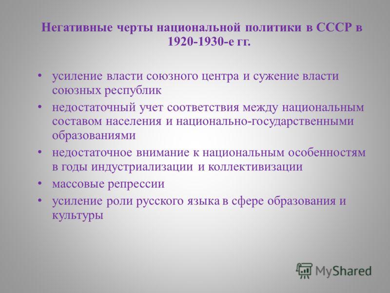 Негативные черты национальной политики в СССР в 1920-1930-е гг. усиление власти союзного центра и сужение власти союзных республик недостаточный учет соответствия между национальным составом населения и национально-государственными образованиями недо