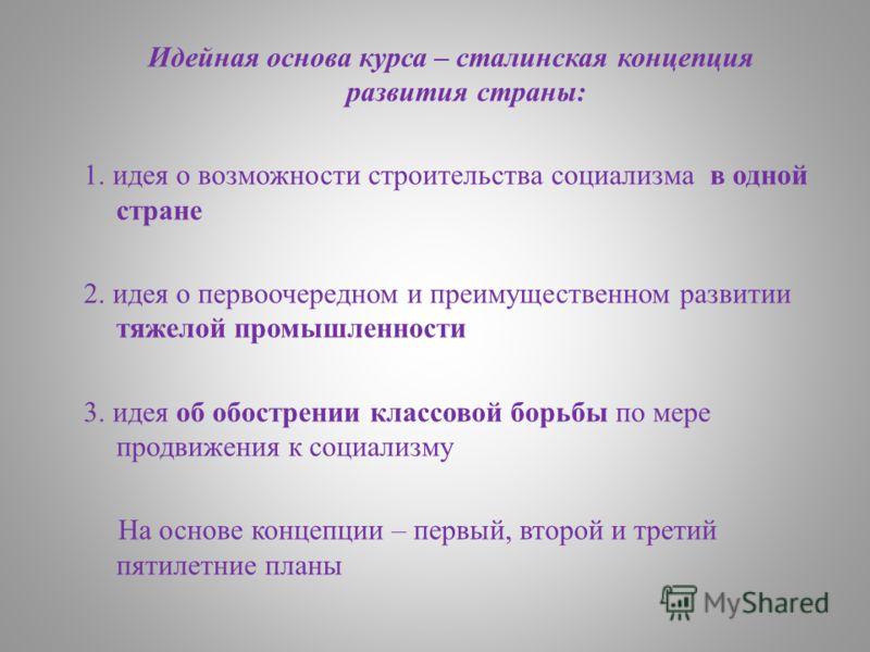 Идейная основа курса – сталинская концепция развития страны: 1. идея о возможности строительства социализма в одной стране 2. идея о первоочередном и преимущественном развитии тяжелой промышленности 3. идея об обострении классовой борьбы по мере прод