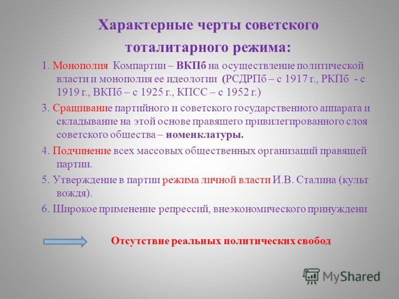 Характерные черты советского тоталитарного режима: 1. Монополия Компартии – ВКПб на осуществление политической власти и монополия ее идеологии (РСДРПб – с 1917 г., РКПб - с 1919 г., ВКПб – с 1925 г., КПСС – с 1952 г.) 3. Сращивание партийного и совет