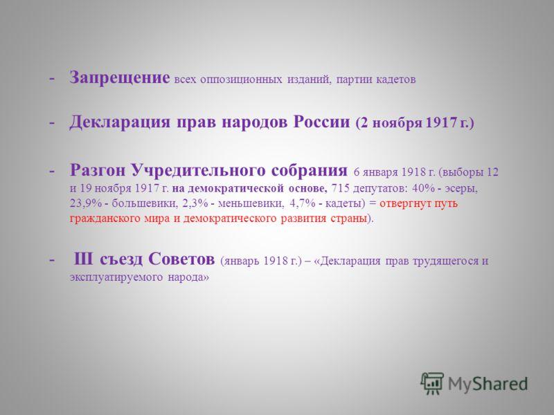 -Запрещение всех оппозиционных изданий, партии кадетов -Декларация прав народов России (2 ноября 1917 г.) -Разгон Учредительного собрания 6 января 1918 г. (выборы 12 и 19 ноября 1917 г. на демократической основе, 715 депутатов: 40% - эсеры, 23,9% - б
