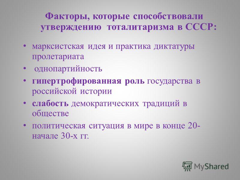 Факторы, которые способствовали утверждению тоталитаризма в СССР: марксистская идея и практика диктатуры пролетариата однопартийность гипертрофированная роль государства в российской истории слабость демократических традиций в обществе политическая с