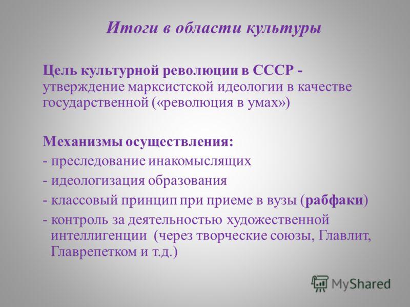 Итоги в области культуры Цель культурной революции в СССР - утверждение марксистской идеологии в качестве государственной («революция в умах») Механизмы осуществления: - преследование инакомыслящих - идеологизация образования - классовый принцип при