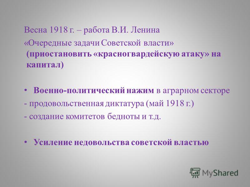 Весна 1918 г. – работа В.И. Ленина «Очередные задачи Советской власти» (приостановить «красногвардейскую атаку» на капитал) Военно-политический нажим в аграрном секторе - продовольственная диктатура (май 1918 г.) - создание комитетов бедноты и т.д. У