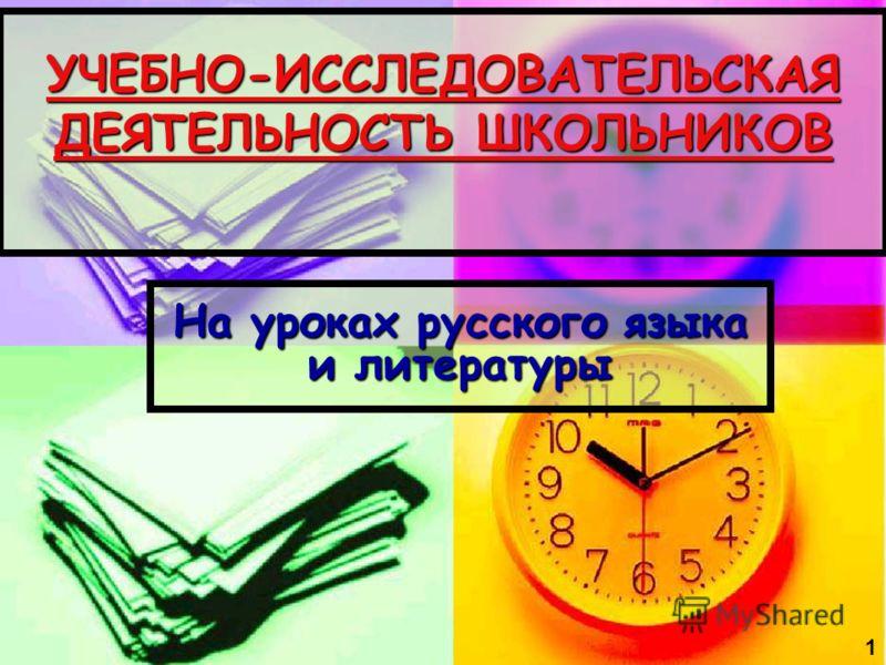 УЧЕБНО-ИССЛЕДОВАТЕЛЬСКАЯ ДЕЯТЕЛЬНОСТЬ ШКОЛЬНИКОВ На уроках русского языка и литературы 1
