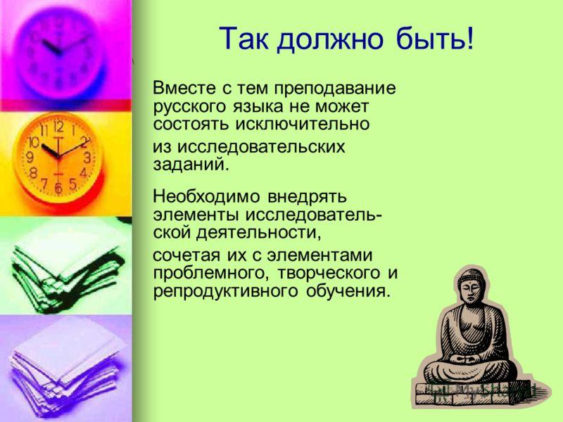 Так должно быть! \ Вместе с тем преподавание русского языка не может состоять исключительно из исследовательских заданий. Необходимо внедрять элементы исследователь- ской деятельности, сочетая их с элементами проблемного, творческого и репродуктивног