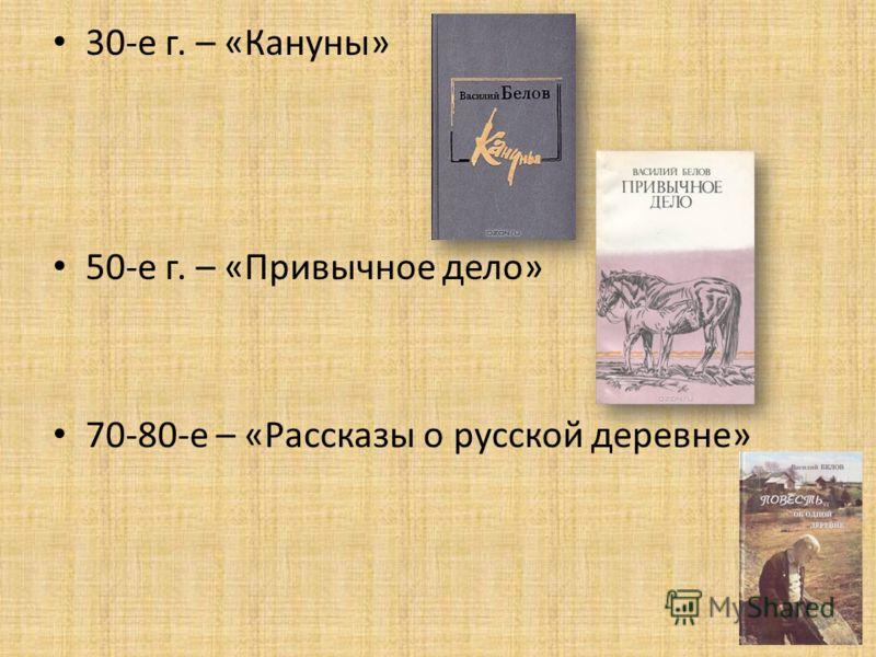 30-е г. – «Кануны» 50-е г. – «Привычное дело» 70-80-е – «Рассказы о русской деревне»