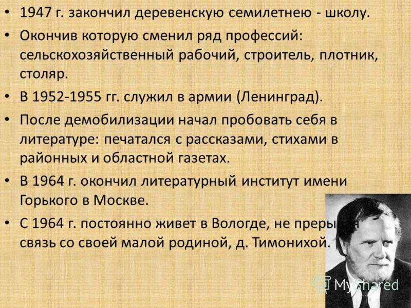 1947 г. закончил деревенскую семилетнею - школу. Окончив которую сменил ряд профессий: сельскохозяйственный рабочий, строитель, плотник, столяр. В 1952-1955 гг. служил в армии (Ленинград). После демобилизации начал пробовать себя в литературе: печата