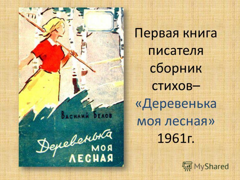 Первая книга писателя сборник стихов– «Деревенька моя лесная» 1961г.