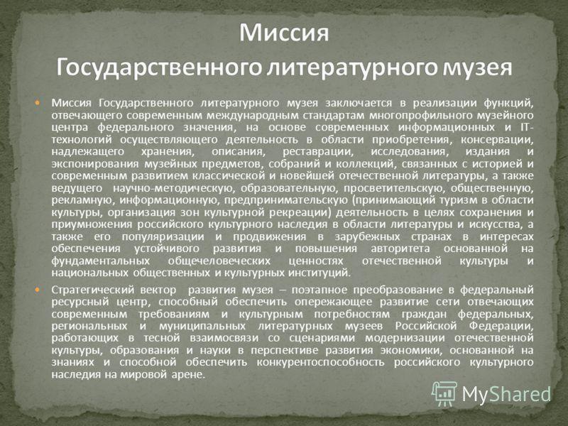 Миссия Государственного литературного музея заключается в реализации функций, отвечающего современным международным стандартам многопрофильного музейного центра федерального значения, на основе современных информационных и IT- технологий осуществляющ