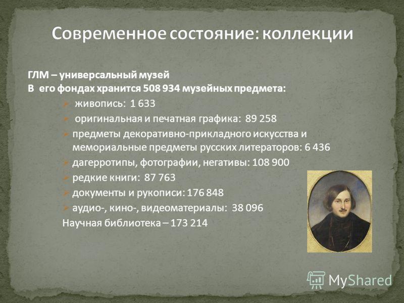 ГЛМ – универсальный музей В его фондах хранится 508 934 музейных предмета: живопись: 1 633 оригинальная и печатная графика: 89 258 предметы декоративно-прикладного искусства и мемориальные предметы русских литераторов: 6 436 дагерротипы, фотографии,