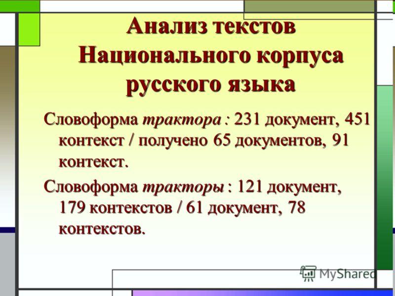 Анализ текстов Национального корпуса русского языка Словоформа трактора : 231 документ, 451 контекст / получено 65 документов, 91 контекст. Словоформа тракторы : 121 документ, 179 контекстов / 61 документ, 78 контекстов.