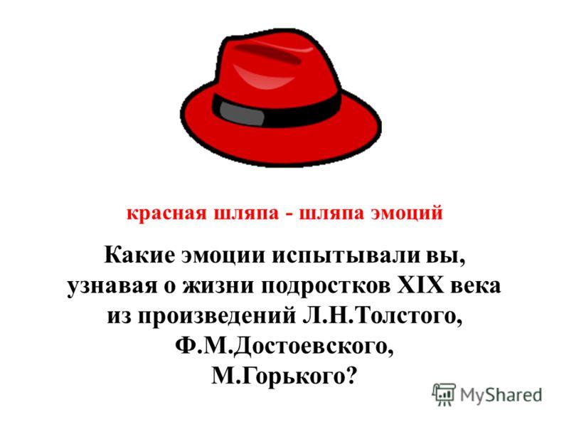 красная шляпа - шляпа эмоций Какие эмоции испытывали вы, узнавая о жизни подростков XIX века из произведений Л.Н.Толстого, Ф.М.Достоевского, М.Горького?