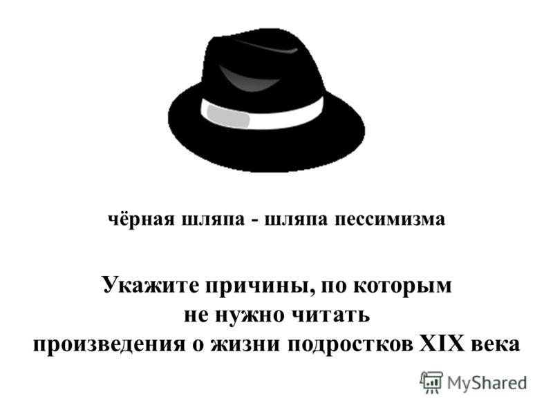чёрная шляпа - шляпа пессимизма Укажите причины, по которым не нужно читать произведения о жизни подростков XIX века