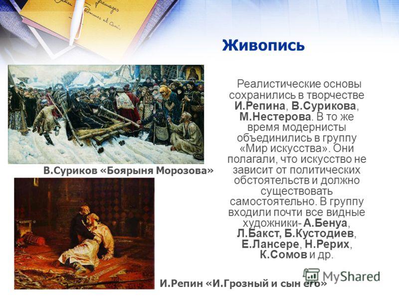 Живопись Реалистические основы сохранились в творчестве И.Репина, В.Сурикова, М.Нестерова. В то же время модернисты объединились в группу «Мир искусства». Они полагали, что искусство не зависит от политических обстоятельств и должно существовать само