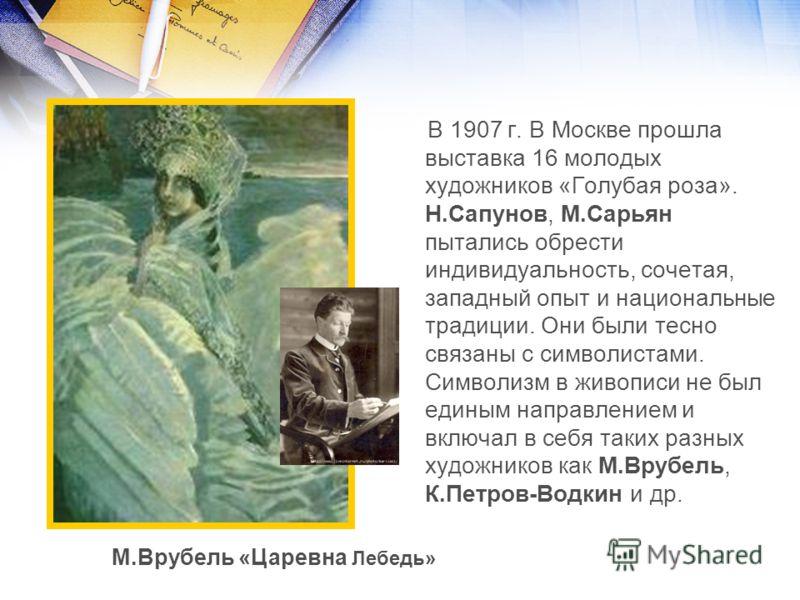 В 1907 г. В Москве прошла выставка 16 молодых художников «Голубая роза». Н.Сапунов, М.Сарьян пытались обрести индивидуальность, сочетая, западный опыт и национальные традиции. Они были тесно связаны с символистами. Символизм в живописи не был единым